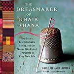 The Dressmaker of Khair Khana: Five Sisters, One Remarkable Family, and the Woman Who Risked Everything to Keep Them Safe | Gayle Tzemach Lemmon
