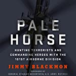 Pale Horse: Hunting Terrorists and Commanding Heroes with the 101st Airborne Division | Jimmy Blackmon