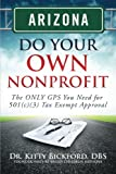 ARIZONA Do Your Own Nonprofit : The ONLY GPS You Need for 501c3 Tax Exempt Approval, Bickford, Kitty, 1633080064