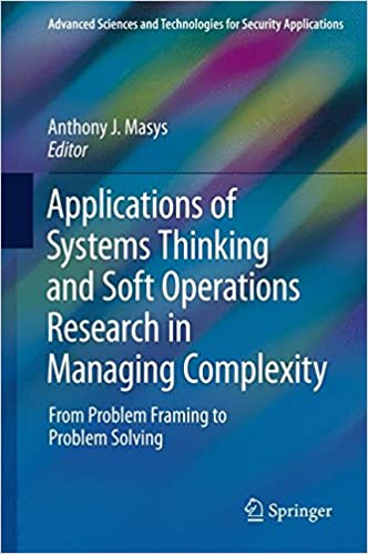 Download Applications of Systems Thinking and Soft Operations Research in Managing Complexity: From Problem Framing to Problem Solving (Advanced Sciences and Technologies for Security Applications) PDF