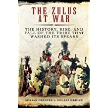 The Zulus at War: The History, Rise, and Fall of the Tribe That Washed Its Spears