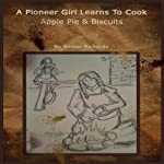 A Pioneer Girl Learns to Cook: Apple Pie & Biscuits | Amber Richards