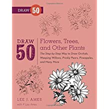 Draw 50 Flowers, Trees, and Other Plants: The Step-by-Step Way to Draw Orchids, Weeping Willows, Prickly Pears, Pineapples, and Many More...