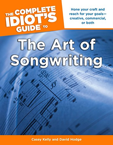 The Complete Idiot's Guide to the Art of Songwriting: Home Your Craft and Reach for Your Goals Creative, Commercial, or