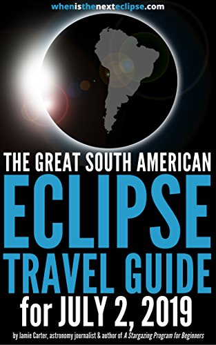The Great South American Eclipse Travel Guide for July 2, 2019: How to watch the Total Solar Eclipse in Chile, Argentina or the South Pacific in 2019 (WhenIsTheNextEclipse.com)
