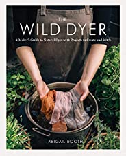 The Wild Dyer: A Maker's Guide to Natural Dyes with Projects to Create and Stitch (learn how to forage for