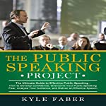 The Public Speaking Project: The Ultimate Guide to Effective Public Speaking: How to Develop Confidence, Overcome Your Public Speaking Fear, Analyze Your Audience, and Deliver an Effective Speech | Kyle Faber