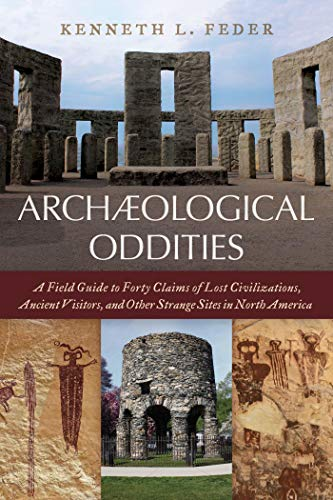 Archaeological Oddities: A Field Guide to Forty Claims of Lost Civilizations, Ancient Visitors, and Other Strange Sites in North America