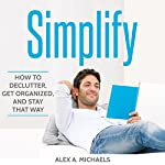 Simplify: How to Declutter, Get Organized, and Stay That Way | Alex A. Michaels