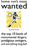Home Run's Most Wanted(TM): The Top 10 Book of Monumental Dingers, Prodigious Swingers, and Everything Long-Ball