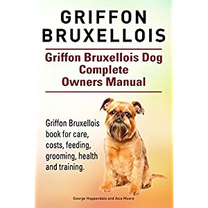 Griffon Bruxellois. Griffon Bruxellois dog book for care, costs, feeding, grooming, training and health. Griffon Bruxellois dog Owners Manual. 1
