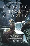 Stories about Stories : Fantasy and the Remaking of Myth, Attebery, Brian, 0199316074