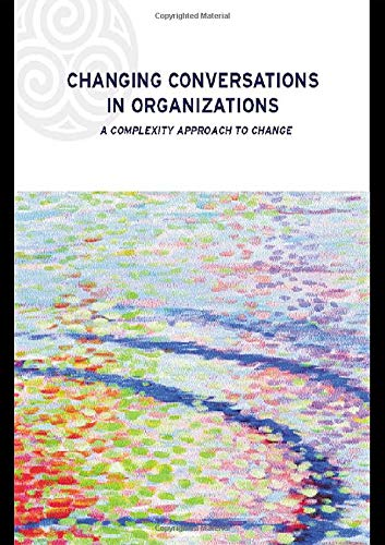 Changing Conversations in Organizations: A Complexity Approach to Change (Complexity and Emergence in Organizations)