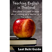 Teaching English in Thailand: Everything you need to know about working as a teacher at a Thai school (Last Baht Guides Book 6)