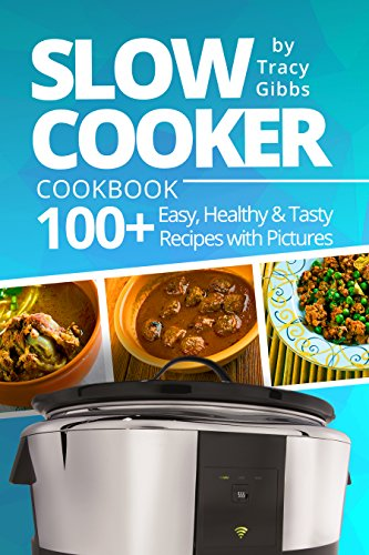 Slow Cooker Cookbook: 100+ Easy, Healthy, Tasty Recipes with Pictures by Tracy Gibbs