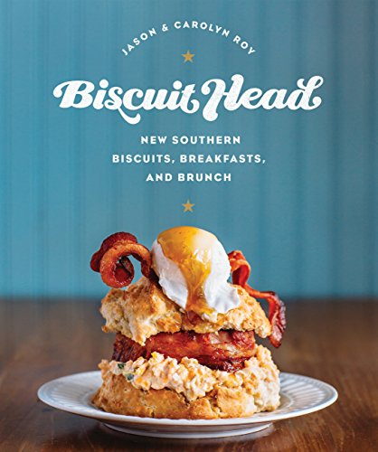 Biscuit Head: New Southern Biscuits, Breakfasts, and Brunch by Jason Roy, Carolyn Roy