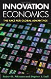 Innovation Economics : The Race for Global Advantage, Atkinson, Robert D. and Ezell, Stephen J., 0300168993