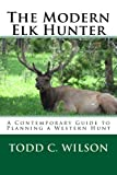 The Modern Elk Hunter: A Contemporary Guide to Planning a Western Hunt