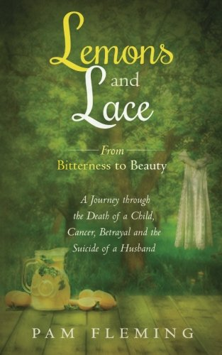 Lemons and Lace: From Bitterness to Beauty - A Journey through the Death of a Child, Cancer, Betrayal, and the Suicide of a (Lemon Lace)