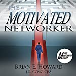 The Motivated Networker: A Proven System to Leverage Your Network in a Job Search: The Motivated Series | Brian E. Howard