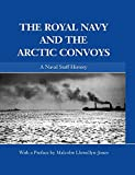 The Royal Navy and the Arctic Convoys: A Naval Staff History (Naval Staff Histories)