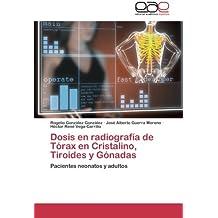 Dosis en radiografía de Tórax en Cristalino, Tiroides y Gónadas: Pacientes neonatos y adultos (Spanish Edition)