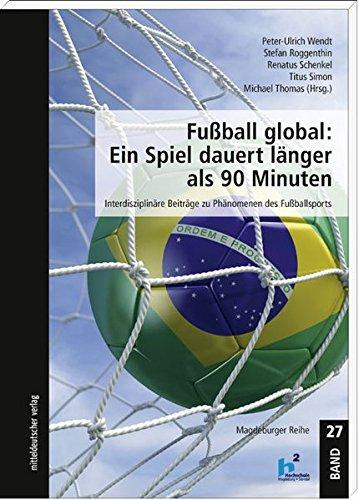 Fußball global: Ein Spiel dauert länger als 90 Minuten: Interdisziplinäre Beiträge zu Phänomenen des Fußballsports (Magdeburger Reihe)