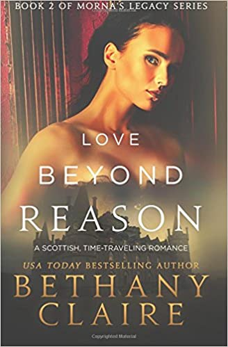Love Beyond Reason A Scottish Time Traveling Romance Book 2 Of Mornas Legacy Series Bethany Claire 9780989950220 Amazon Books