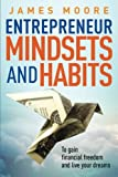 Entrepreneur Mindsets and Habits: To Gain Financial Freedom and Live Your Dreams: Volume 3 (Business, Money, Power, Mindset, Elon Musk, Self Help, Financial Freedom Book)