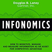 Infonomics: How to Monetize, Manage, and Measure Information as an Asset for Competitive Advantage Audiobook by Douglas B. Laney Narrated by Douglas B. Laney, Tim Andres Pabon