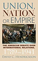 Union, Nation, or Empire: The American Debate over International Relations, 1789-1941 (American Political Thought (University Press of Kansas))