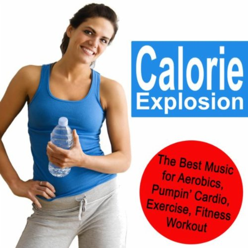 Calorie Explosion (Exercise for Weight Loss, More Calories Burned in 1 Hour!) (The Best Music for Aerobics, Pumpin' Cardio Power, Plyo, Exercise, Fitness Workout)
