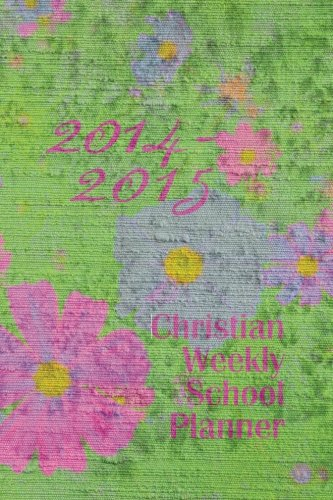 2014-2015 Christian Weekly School Planner: Weekly planner with colorful floral cover. Interior pages black and white with floral motif. Two pages per ... US and major holidays. 6?x9? paperback. pdf