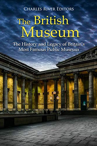 The British Museum: The History and Legacy of Britain's Most Famous Public Museum