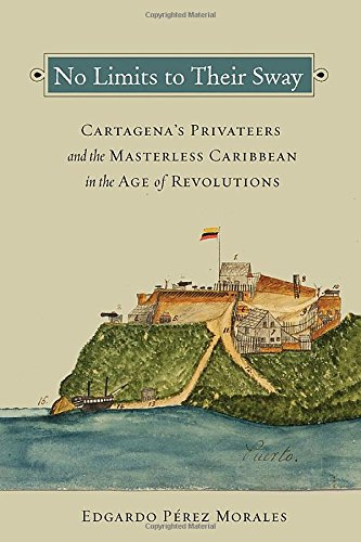Read Online No Limits to Their Sway: Cartagena's Privateers and the Masterless Caribbean in the Age of Revolutions pdf epub