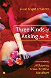 Susie Bright Presents: Three Kinds of Asking for It: Erotic Novellas by Eric Albert, Greta Christina, and Jill Soloway