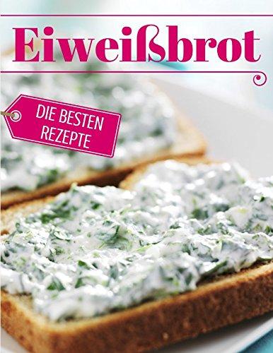 Eiweißbrot - die besten Rezepte: Das Rezeptbuch: Brot backen - das Brotbackbuch: Die besten Rezepte (Backen - die besten Rezepte) (German Edition) by Aléna Ènn