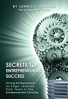 Secrets to Entrepreneurial Success: Giving Entrepreneurs an Edge, Learned from Years in the Entrepreneurial Trenches by [Sciambi, Lonnie]