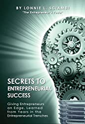 Secrets to Entrepreneurial Success: Giving Entrepreneurs an Edge, Learned from Years in the Entrepreneurial Trenches