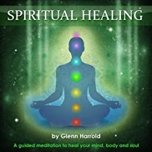 Spiritual Healing: A Guided Meditation to Heal Your Mind, Body and Soul Speech by Glenn Harrold Narrated by Glenn Harrold