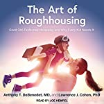 The Art of Roughhousing: Good Old-Fashioned Horseplay and Why Every Kid Needs It | Anthony T. DeBenedet MD,Lawrence J. Cohen PhD