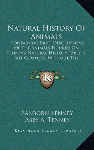 Natural History of Animals: Containing Brief Descriptions of the Animals Figured on Tenney's Natural History Tablets, But Complete Without the Tab