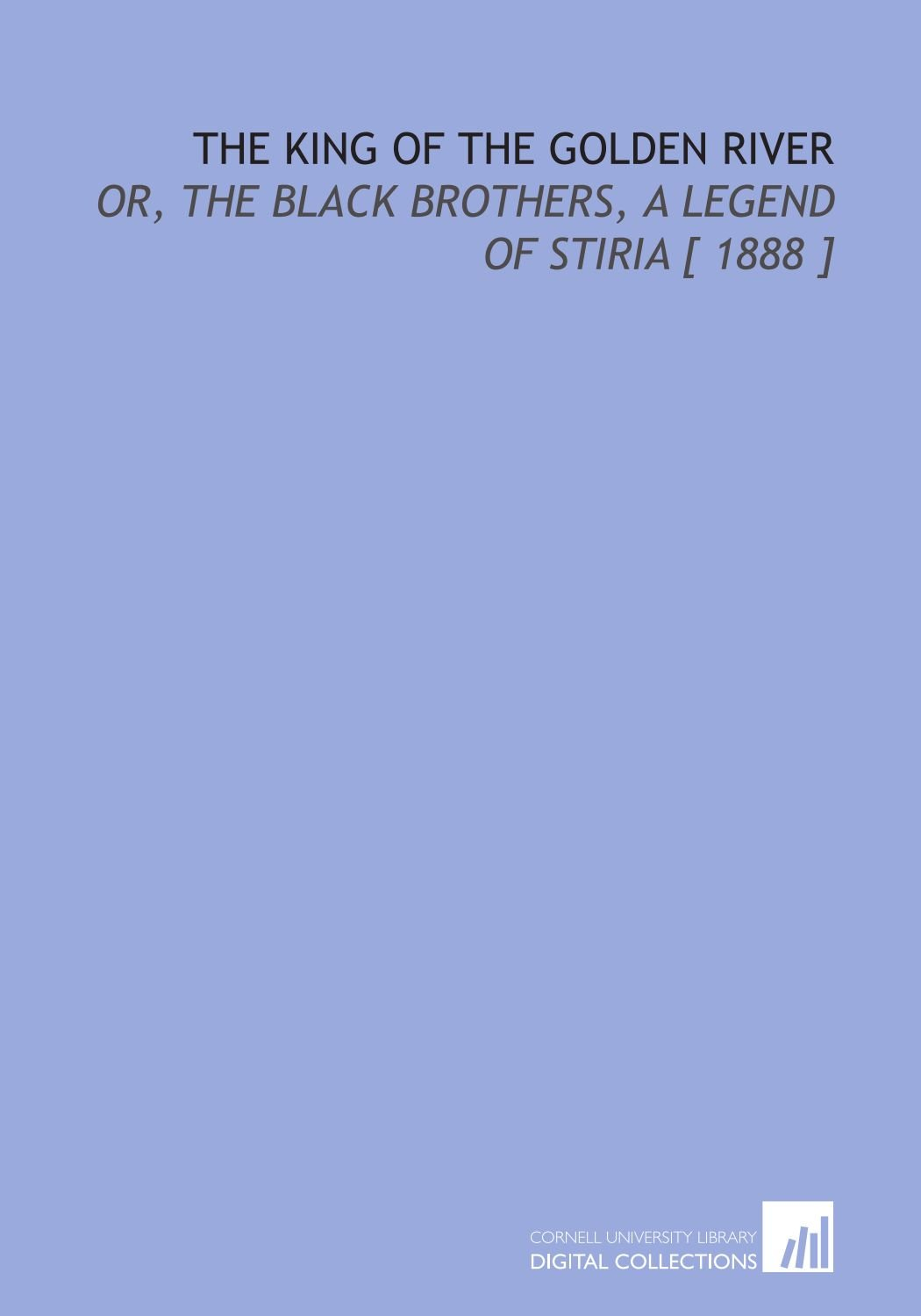 Download The King of the Golden River: Or, the Black Brothers, a Legend of Stiria [ 1888 ] ebook