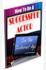 How To Be A Successful Actor In The Internet Age Kindle Edition