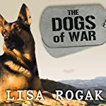 The Dogs of War: The Courage, Love, and Loyalty of Military Working Dogs | Lisa Rogak