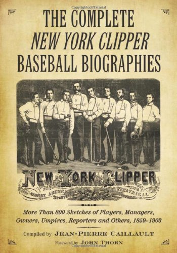 (The Complete New York Clipper Baseball Biographies: More Than 800 Sketches of Players, Managers, Owners, Umpires, Reporters and Others, 1859-1903)