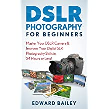 Photography DSLR for Beginners: Master Your DSLR Camera & Improve Your Digital SLR Photography Skills in 24 Hours or Less! (DSLR Photography for Beginners, Graphic Design, Photography)