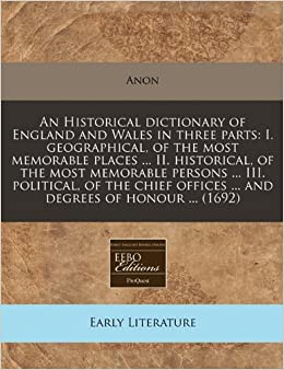 An Historical dictionary of England and Wales in three parts: I. geographical, of the most memorable places ... II. historical, of the most memorable ... offices ... and degrees of honour ... (1692)
