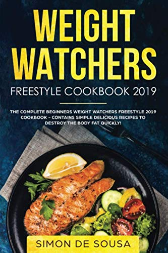 Weight Watchers Freestyle Cookbook 2019: The Complete Beginners Weight Watchers Freestyle 2019 Cookbook - Contains Simple Delicious Recipes To Destroy ... Fat Quickly! (Weight Watchers For Beginners) by Simon De Sousa