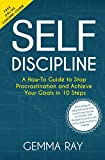 Self Discipline: A How-To Guide to Stop Procrastination and Achieve Your Goals in 10 Steps  Including 10 day bonus online coaching course to master self-discipline ... and build daily goal-crushing habits